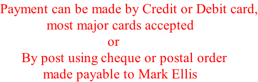 Payment can be made by Credit or Debit card,              most major cards accepted                               or       By post using cheque or postal order             made payable to Mark Ellis