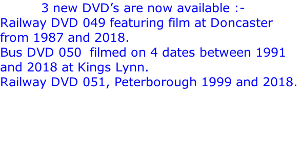 3 new DVD's are now available :- Railway DVD 049 featuring film at Doncaster from 1987 and 2018. Bus DVD 050  filmed on 4 dates between 1991 and 2018 at Kings Lynn. Railway DVD 051, Peterborough 1999 and 2018.